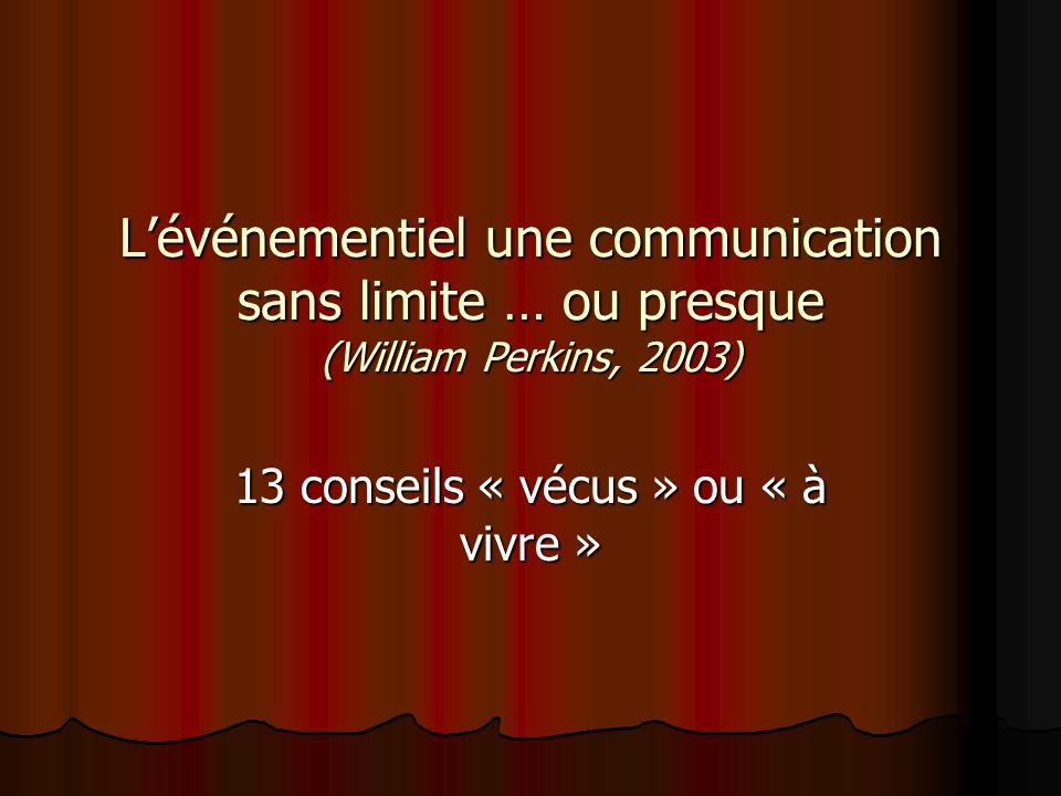 Lévénementiel une communication sans limite … ou presque (William Perkins, 2003) 13 conseils « vécus » ou « à vivre »