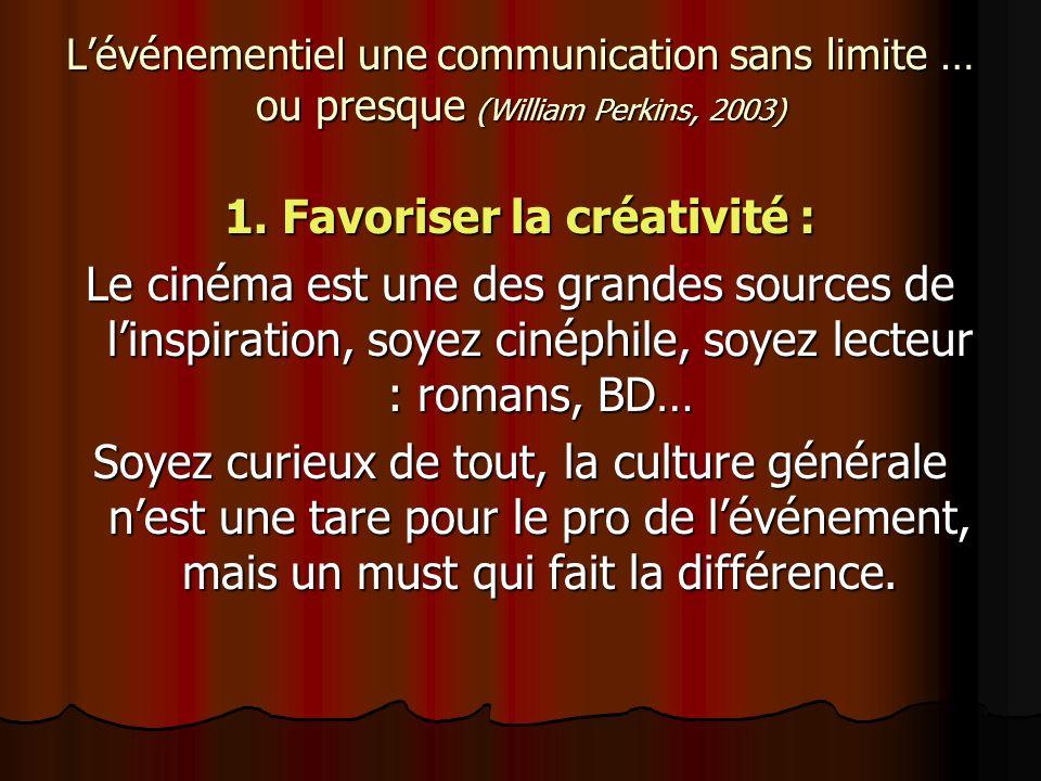 Lévénementiel une communication sans limite … ou presque (William Perkins, 2003) 1. Favoriser la créativité : Le cinéma est une des grandes sources de