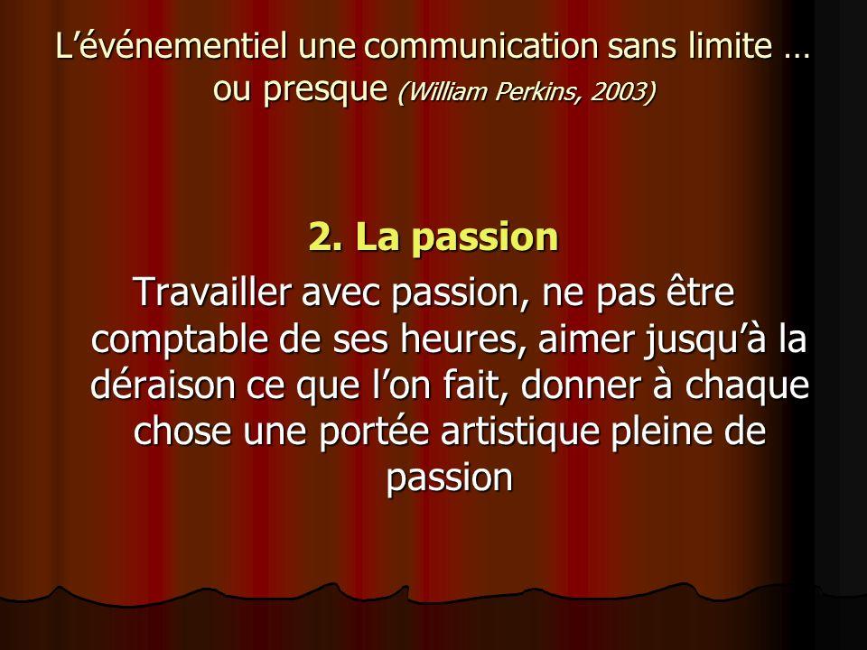 Lévénementiel une communication sans limite … ou presque (William Perkins, 2003) 2. La passion Travailler avec passion, ne pas être comptable de ses h