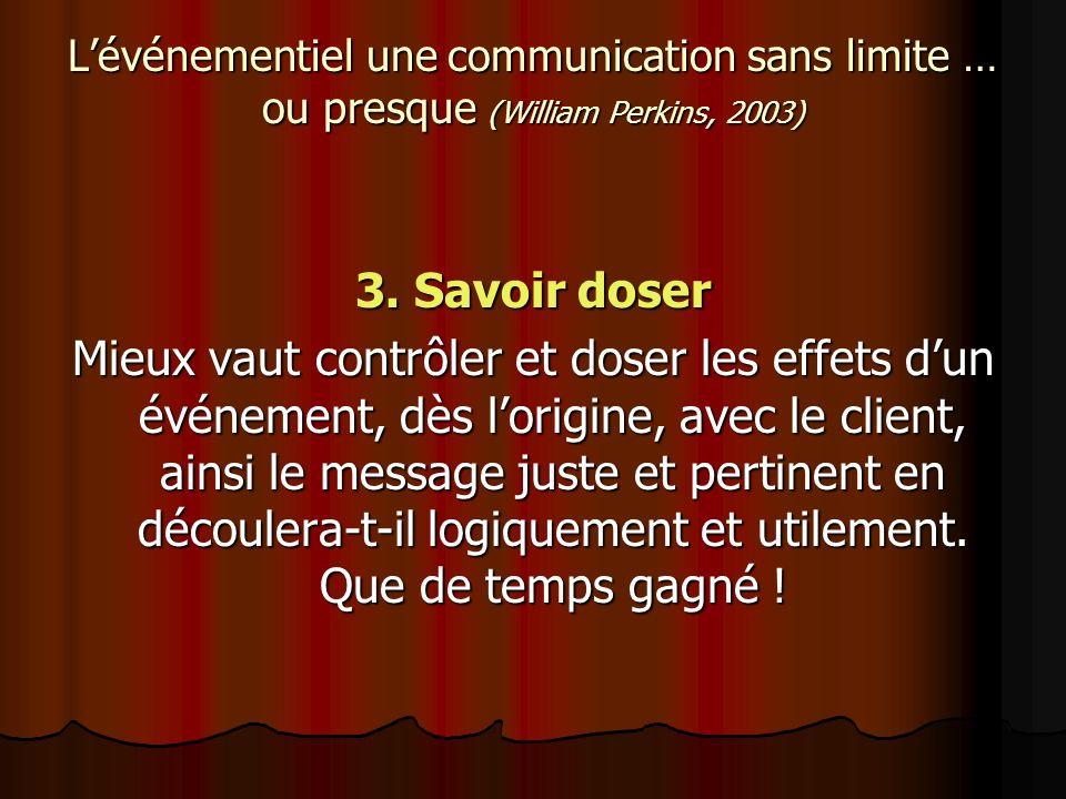 Lévénementiel une communication sans limite … ou presque (William Perkins, 2003) 3. Savoir doser Mieux vaut contrôler et doser les effets dun événemen