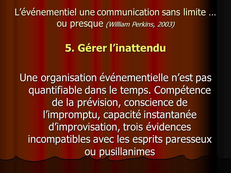 Lévénementiel une communication sans limite … ou presque (William Perkins, 2003) 5. Gérer linattendu Une organisation événementielle nest pas quantifi