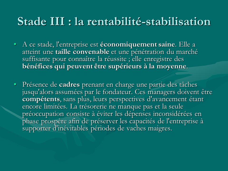 Stade III : la rentabilité-stabilisation A ce stade, l'entreprise est économiquement saine. Elle a atteint une taille convenable et une pénétration du
