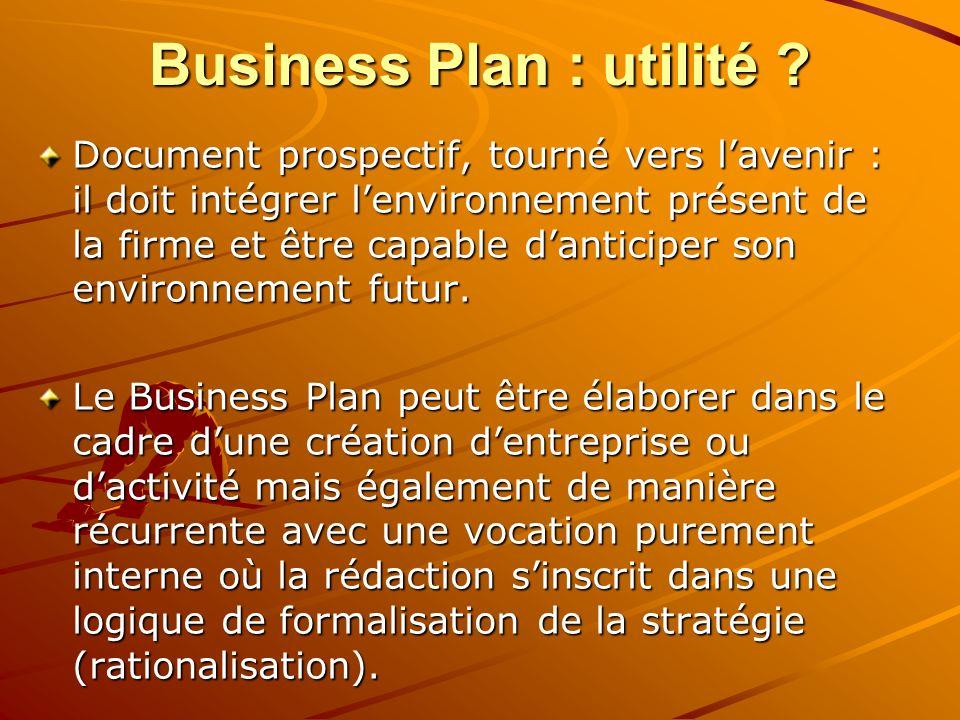 Business Plan : utilité ? Document prospectif, tourné vers lavenir : il doit intégrer lenvironnement présent de la firme et être capable danticiper so