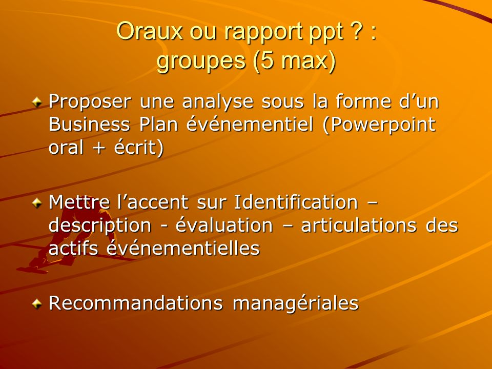 Oraux ou rapport ppt ? : groupes (5 max) Proposer une analyse sous la forme dun Business Plan événementiel (Powerpoint oral + écrit) Mettre laccent su