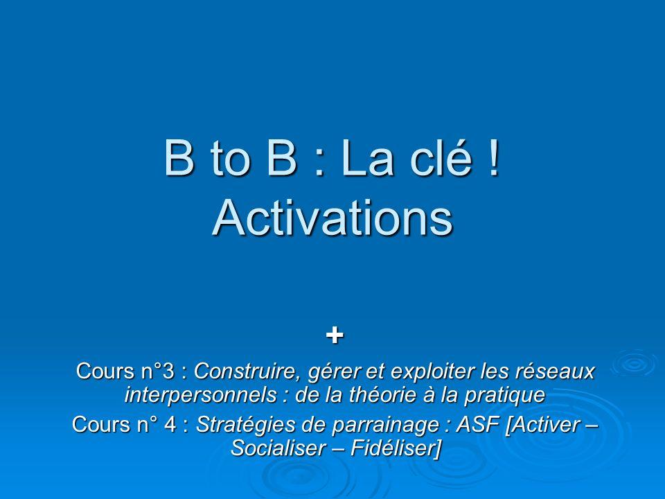 B to B : La clé ! Activations + Cours n°3 : Construire, gérer et exploiter les réseaux interpersonnels : de la théorie à la pratique Cours n° 4 : Stra