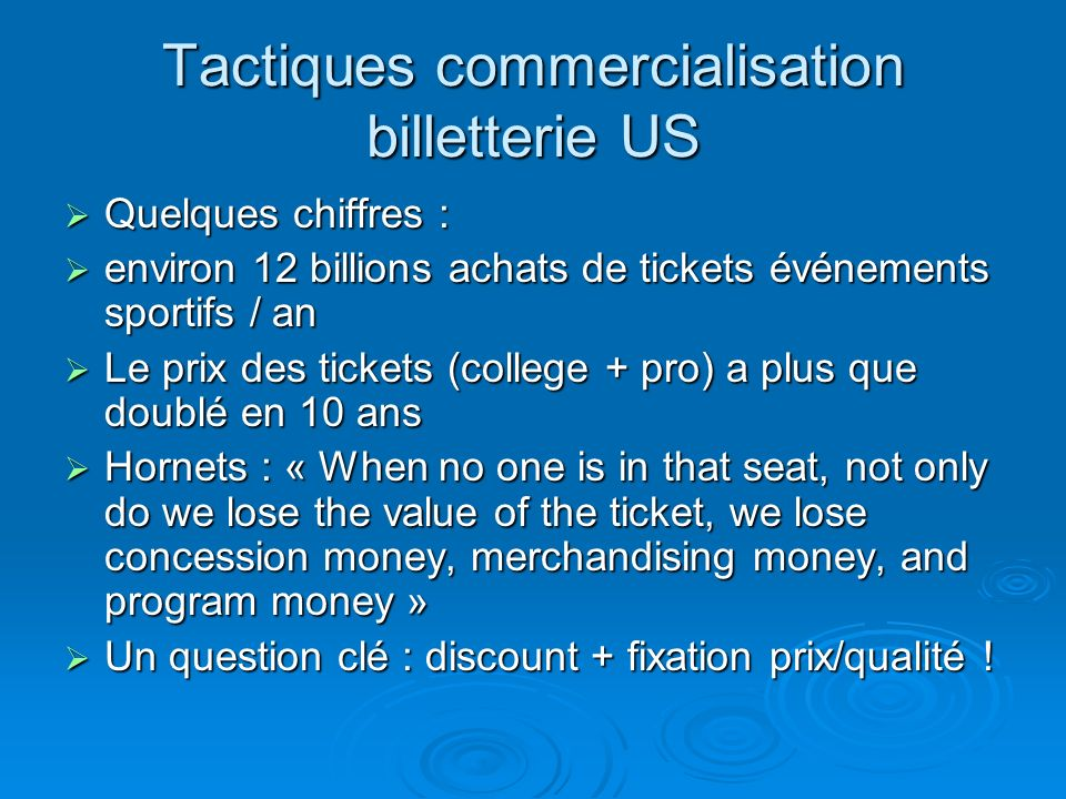 Tactiques commercialisation billetterie US Quelques chiffres : Quelques chiffres : environ 12 billions achats de tickets événements sportifs / an environ 12 billions achats de tickets événements sportifs / an Le prix des tickets (college + pro) a plus que doublé en 10 ans Le prix des tickets (college + pro) a plus que doublé en 10 ans Hornets : « When no one is in that seat, not only do we lose the value of the ticket, we lose concession money, merchandising money, and program money » Hornets : « When no one is in that seat, not only do we lose the value of the ticket, we lose concession money, merchandising money, and program money » Un question clé : discount + fixation prix/qualité .