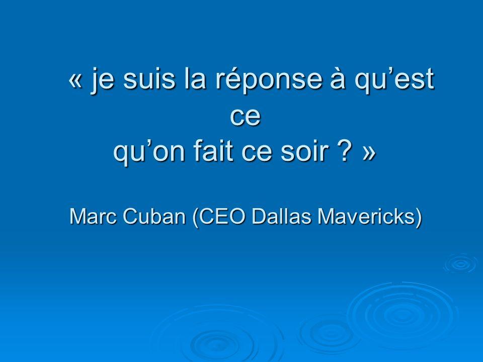 « je suis la réponse à quest ce quon fait ce soir ? » Marc Cuban (CEO Dallas Mavericks) « je suis la réponse à quest ce quon fait ce soir ? » Marc Cub