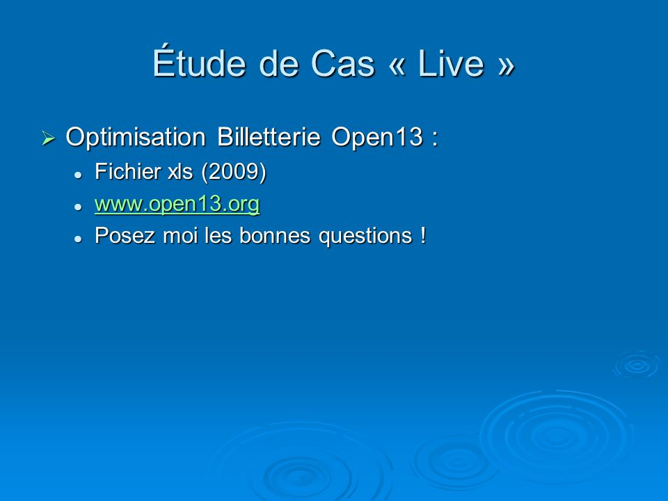 Étude de Cas « Live » Optimisation Billetterie Open13 : Optimisation Billetterie Open13 : Fichier xls (2009) Fichier xls (2009) www.open13.org www.open13.org www.open13.org Posez moi les bonnes questions .