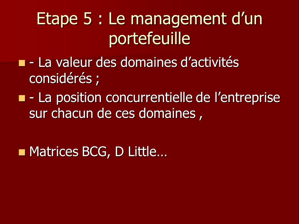 Etape 5 : Le management dun portefeuille - La valeur des domaines dactivités considérés ; - La valeur des domaines dactivités considérés ; - La positi