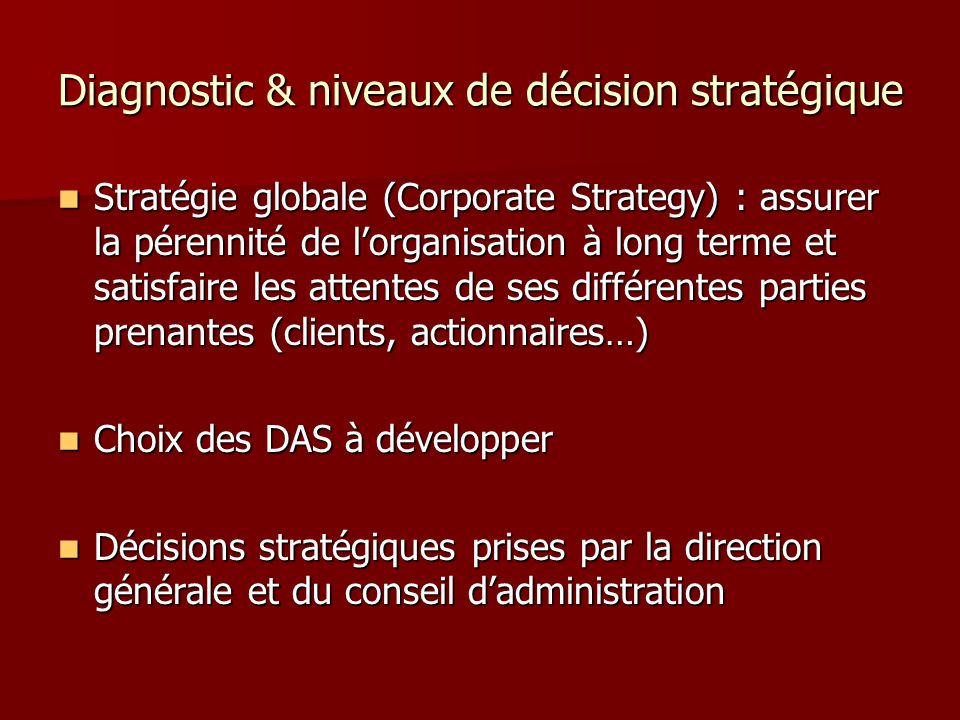 Diagnostic & niveaux de décision stratégique Stratégie par DAS (business strategy) : prendre des décisions relatives à la mise en œuvre du développement de chaque activité stratégique.