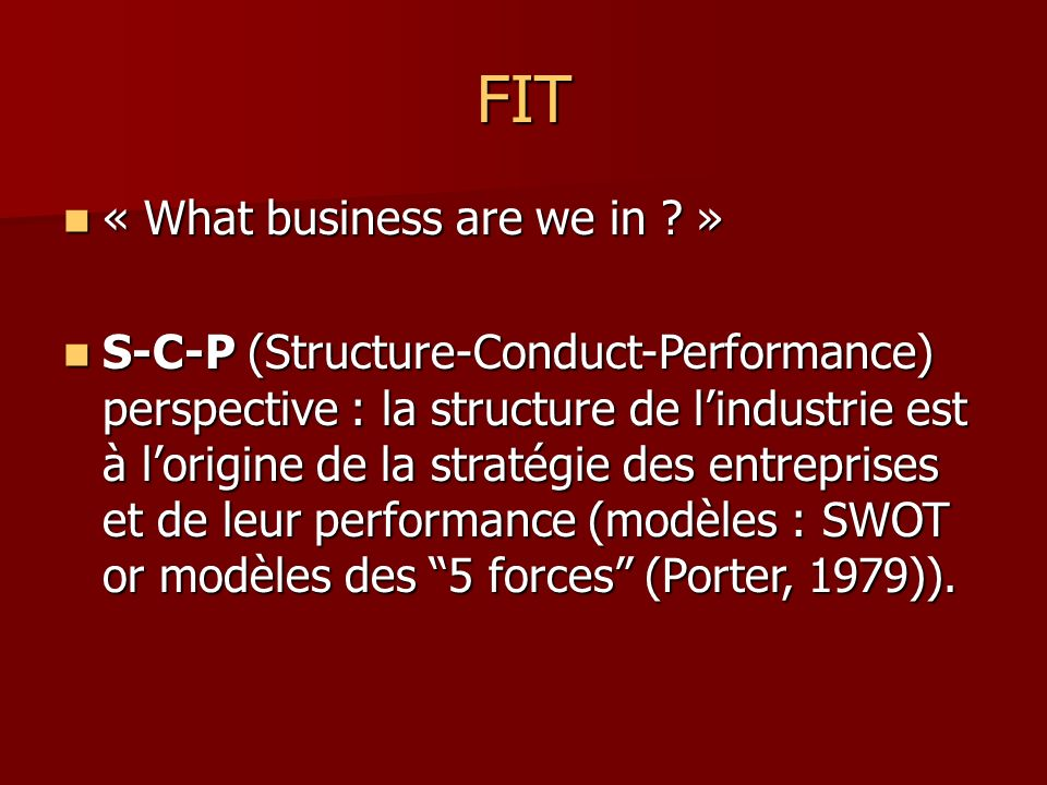 FIT « What business are we in ? » « What business are we in ? » S-C-P (Structure-Conduct-Performance) perspective : la structure de lindustrie est à l