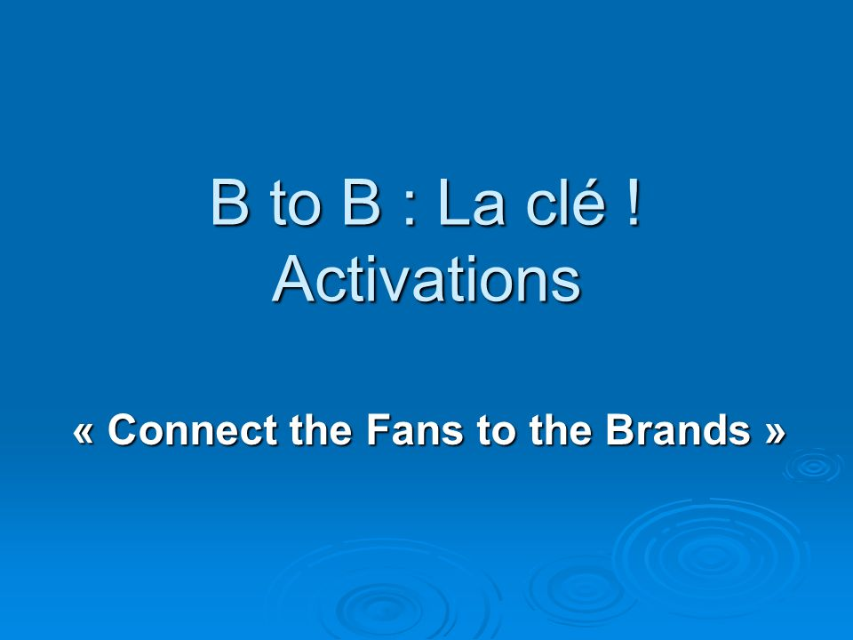 B to B : La clé ! Activations « Connect the Fans to the Brands »