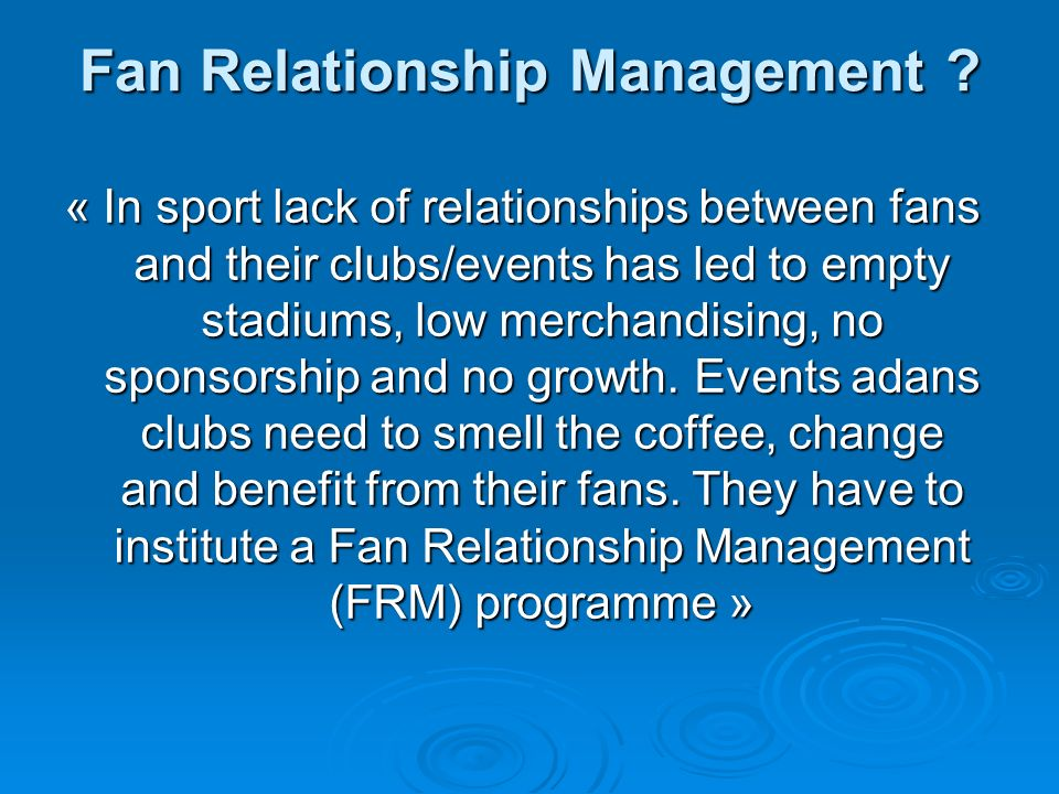 Fan Relationship Management ? « In sport lack of relationships between fans and their clubs/events has led to empty stadiums, low merchandising, no sp