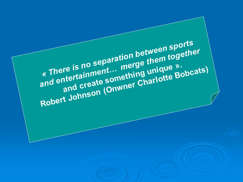 « There is no separation between sports and entertainment… merge them together and create something unique ». Robert Johnson (Onwner Charlotte Bobcats