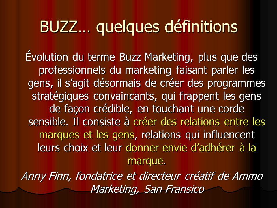 BUZZ… quelques définitions Évolution du terme Buzz Marketing, plus que des professionnels du marketing faisant parler les gens, il sagit désormais de