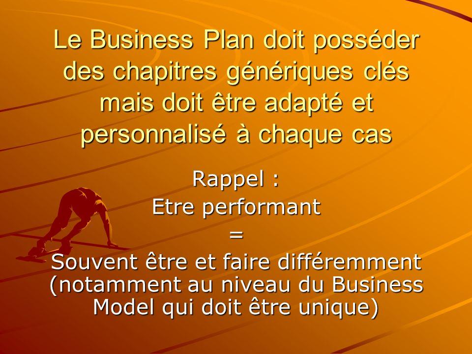 Le Business Plan doit posséder des chapitres génériques clés mais doit être adapté et personnalisé à chaque cas Rappel : Etre performant = Souvent êtr