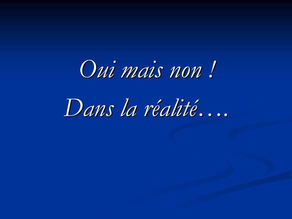 Oui mais non ! Dans la réalité….