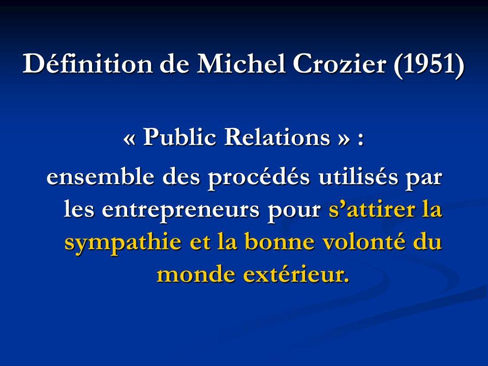 Définition de Michel Crozier (1951) « Public Relations » : ensemble des procédés utilisés par les entrepreneurs pour sattirer la sympathie et la bonne