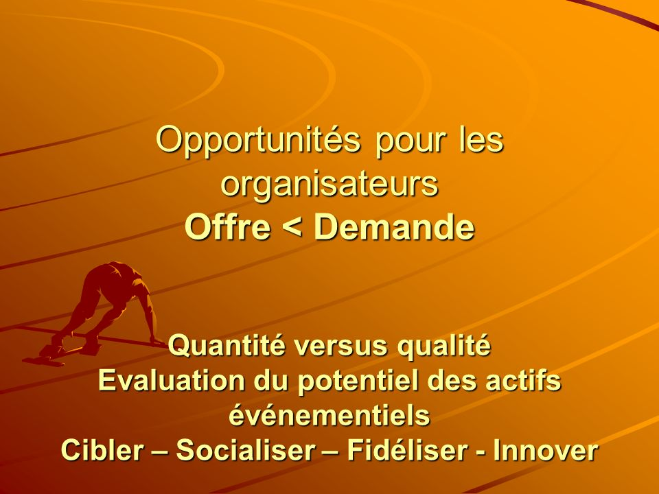 Opportunités pour les organisateurs Offre < Demande Quantité versus qualité Evaluation du potentiel des actifs événementiels Cibler – Socialiser – Fid