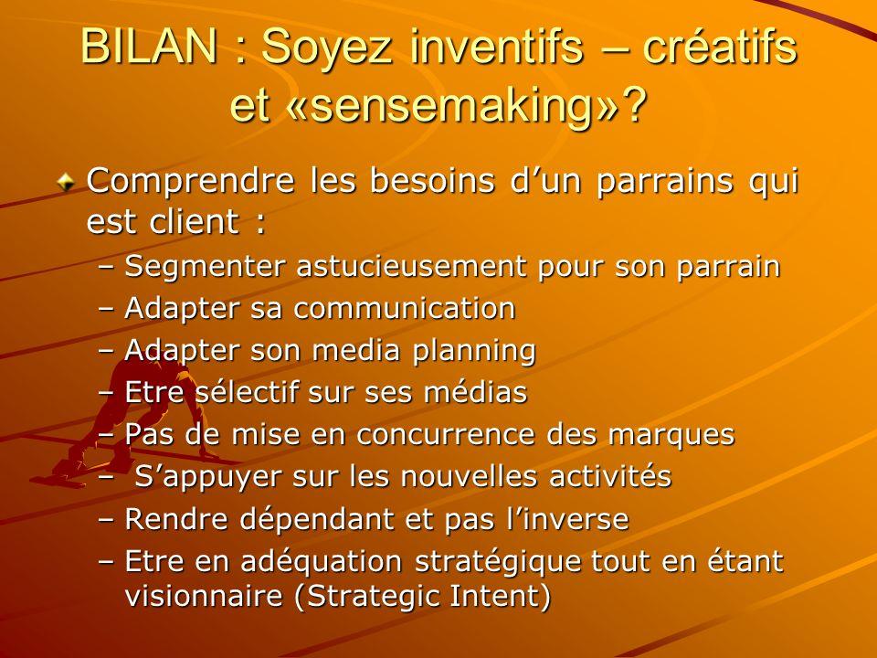 BILAN : Soyez inventifs – créatifs et «sensemaking»? Comprendre les besoins dun parrains qui est client : –Segmenter astucieusement pour son parrain –
