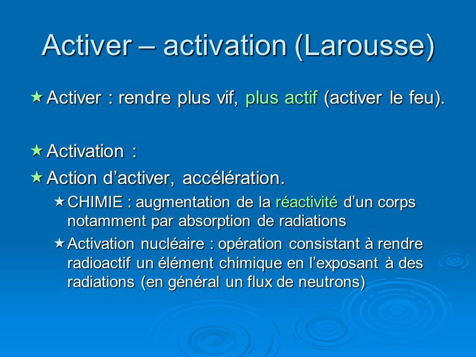 Activer – activation (Larousse) Activer : rendre plus vif, plus actif (activer le feu). Activer : rendre plus vif, plus actif (activer le feu). Activa