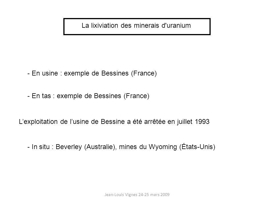 Jean-Louis Vignes 24-25 mars 2009 La lixiviation des minerais d uranium Usine de Bessines - capacité : 1,1 million de t de minerai donnant 1 300 t d U/an - minerai de teneur > 0,07 % traité en usine - minerai de teneur comprise entre 0,07 et 0,02 % : traité en tas - minerai de teneur < 0,02 % rejeté comme stérile