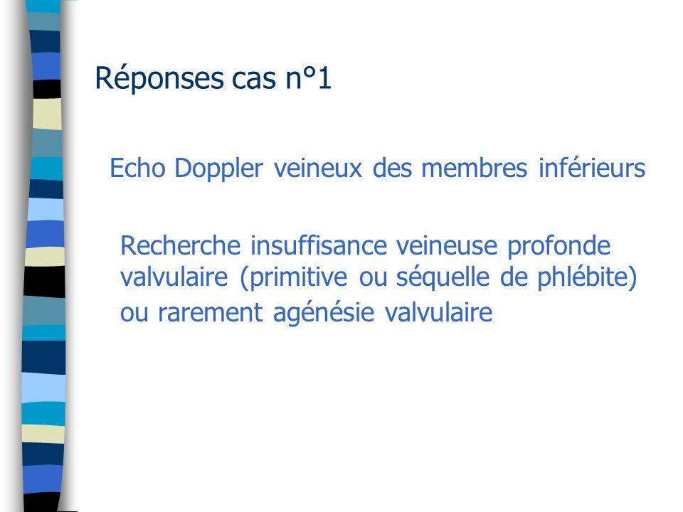 Réponses cas n°1 Echo Doppler veineux des membres inférieurs Recherche insuffisance veineuse profonde valvulaire (primitive ou séquelle de phlébite) o