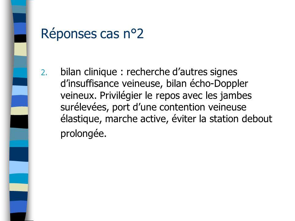 Réponses cas n°2 2. bilan clinique : recherche dautres signes dinsuffisance veineuse, bilan écho-Doppler veineux. Privilégier le repos avec les jambes