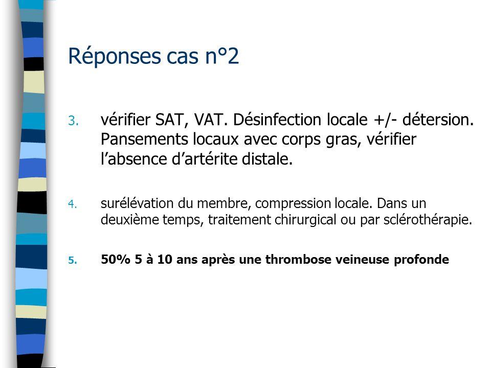 Réponses cas n°2 3. vérifier SAT, VAT. Désinfection locale +/- détersion. Pansements locaux avec corps gras, vérifier labsence dartérite distale. 4. s