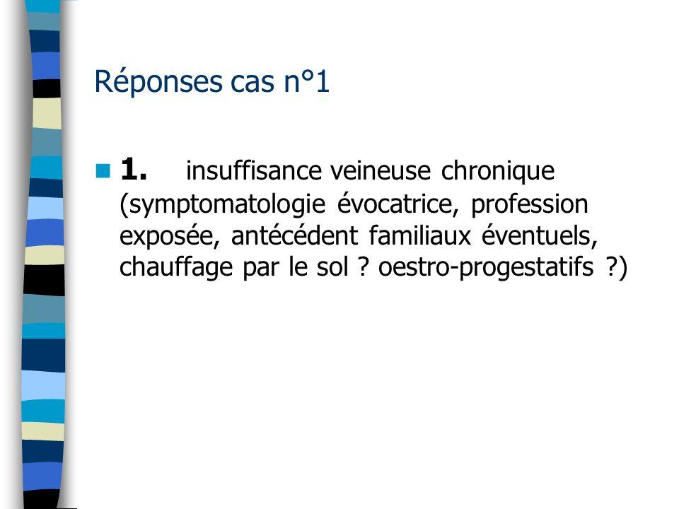 Réponses cas n°1 1. insuffisance veineuse chronique (symptomatologie évocatrice, profession exposée, antécédent familiaux éventuels, chauffage par le