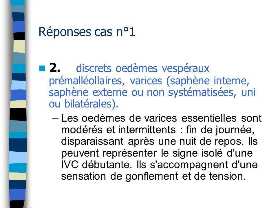 Réponses cas n°1 2. discrets oedèmes vespéraux prémalléollaires, varices (saphène interne, saphène externe ou non systématisées, uni ou bilatérales).