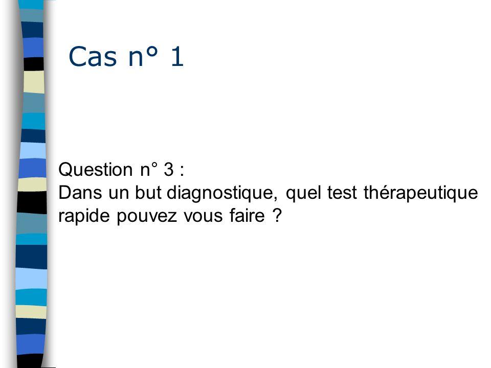 Cas n° 1 Question n° 3 : Dans un but diagnostique, quel test thérapeutique rapide pouvez vous faire ?