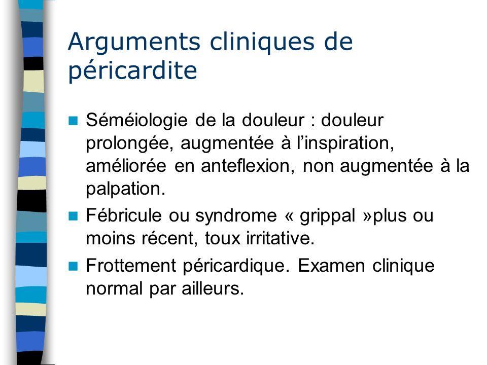 Arguments cliniques de péricardite Séméiologie de la douleur : douleur prolongée, augmentée à linspiration, améliorée en anteflexion, non augmentée à