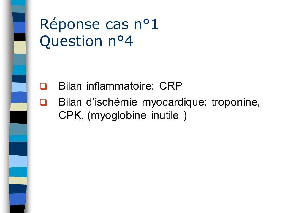 Réponse cas n°1 Question n°4 Bilan inflammatoire: CRP Bilan dischémie myocardique: troponine, CPK, (myoglobine inutile )