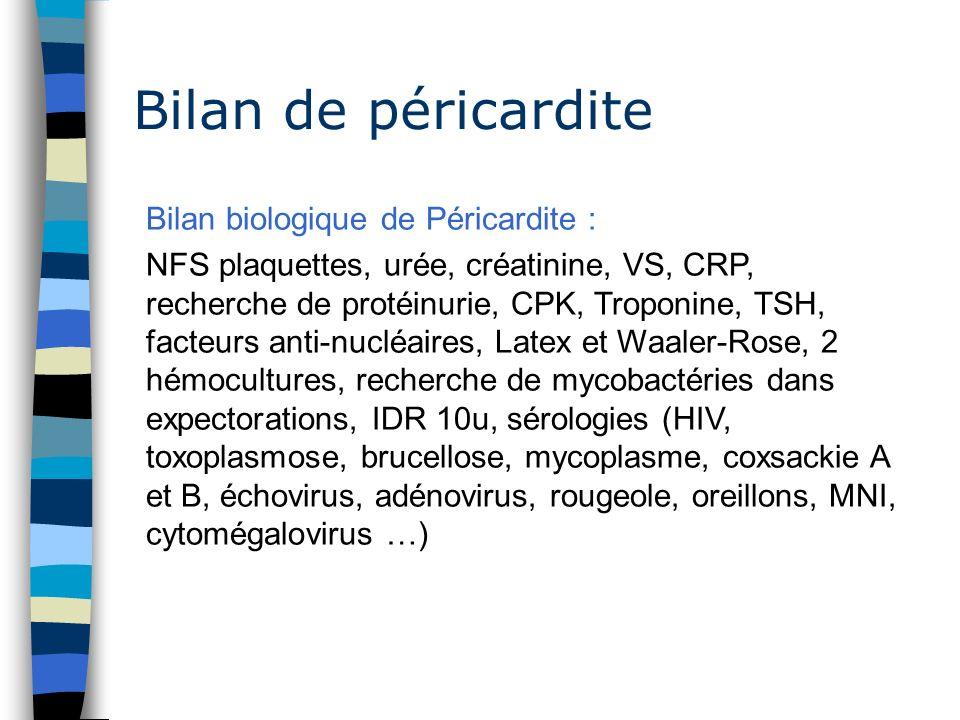 Bilan de péricardite Bilan biologique de Péricardite : NFS plaquettes, urée, créatinine, VS, CRP, recherche de protéinurie, CPK, Troponine, TSH, facte