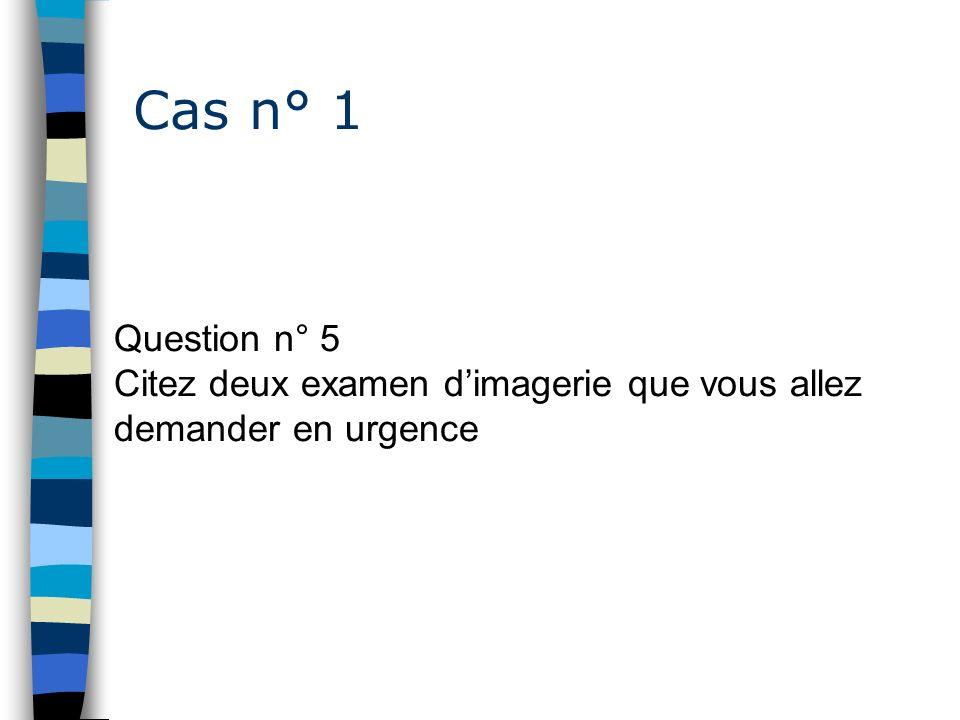 Cas n° 1 Question n° 5 Citez deux examen dimagerie que vous allez demander en urgence