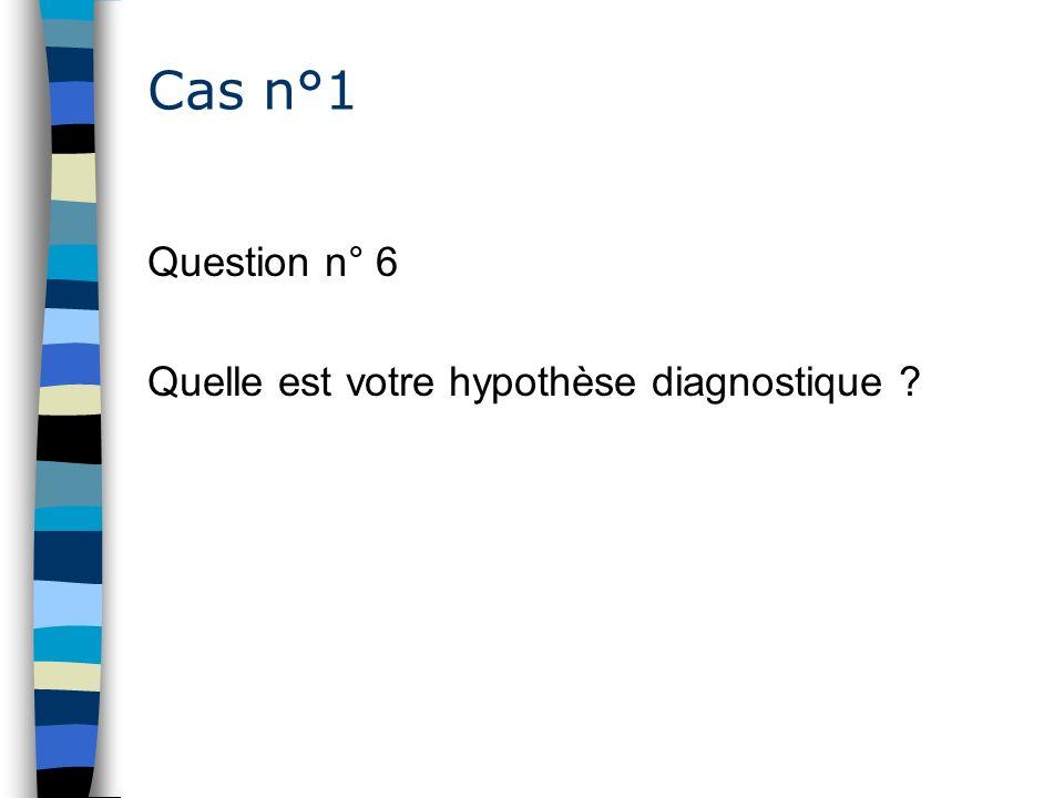 Cas n°1 Question n° 6 Quelle est votre hypothèse diagnostique ?