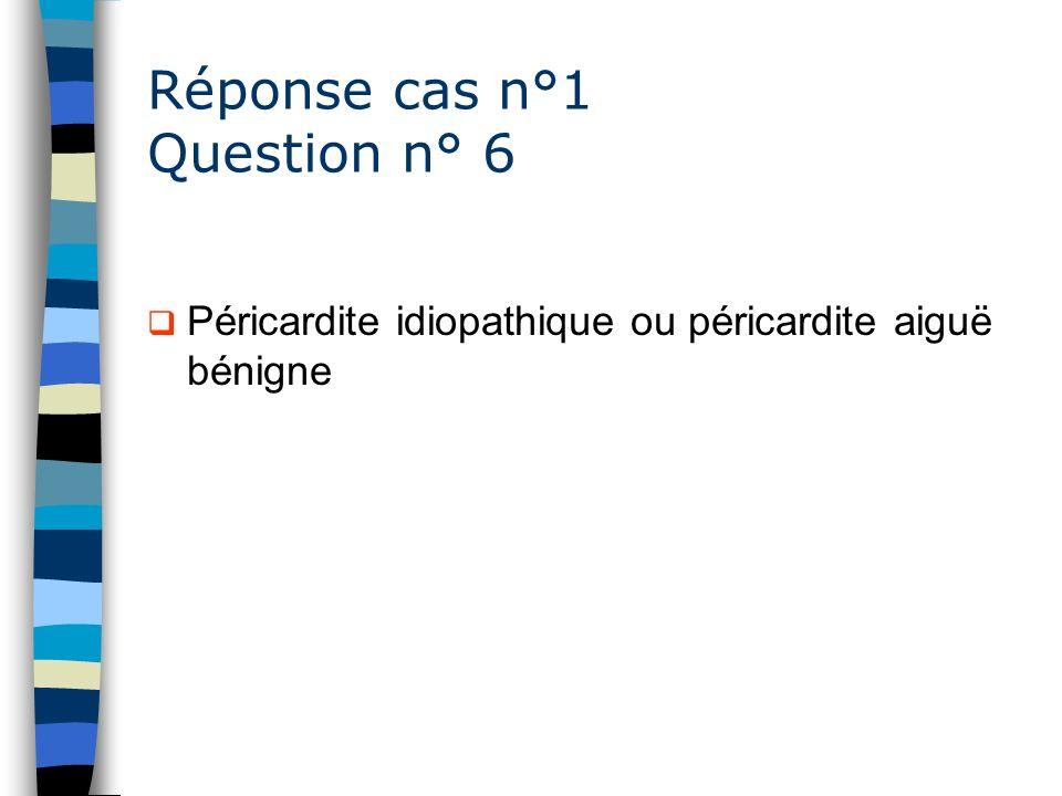 Réponse cas n°1 Question n° 6 Péricardite idiopathique ou péricardite aiguë bénigne