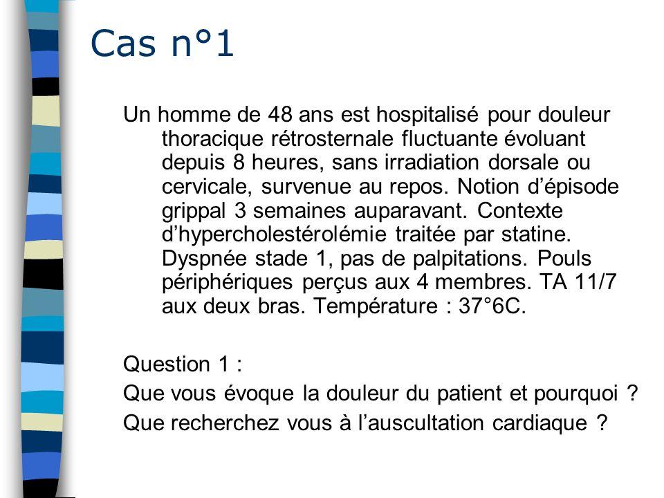 Cas n°1 Un homme de 48 ans est hospitalisé pour douleur thoracique rétrosternale fluctuante évoluant depuis 8 heures, sans irradiation dorsale ou cerv