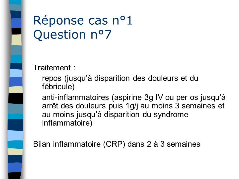 Réponse cas n°1 Question n°7 Traitement : repos (jusquà disparition des douleurs et du fébricule) anti-inflammatoires (aspirine 3g IV ou per os jusquà