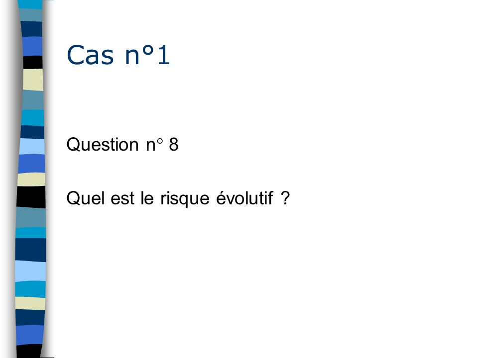 Cas n°1 Question n° 8 Quel est le risque évolutif ?