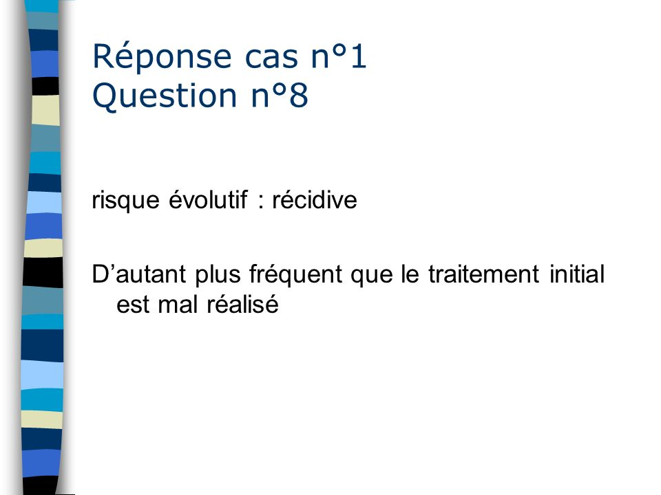 Réponse cas n°1 Question n°8 risque évolutif : récidive Dautant plus fréquent que le traitement initial est mal réalisé