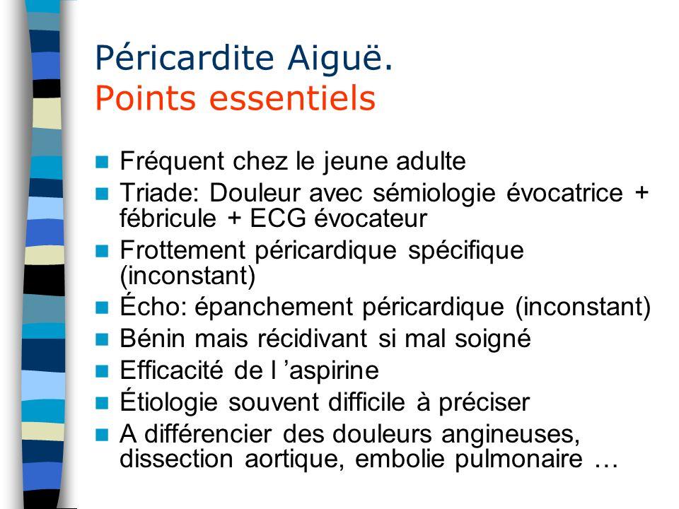 Péricardite Aiguë. Points essentiels Fréquent chez le jeune adulte Triade: Douleur avec sémiologie évocatrice + fébricule + ECG évocateur Frottement p