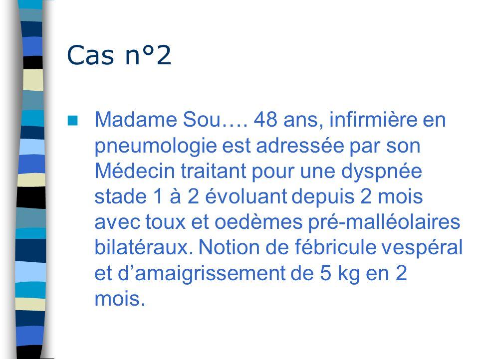 Cas n°2 Madame Sou…. 48 ans, infirmière en pneumologie est adressée par son Médecin traitant pour une dyspnée stade 1 à 2 évoluant depuis 2 mois avec