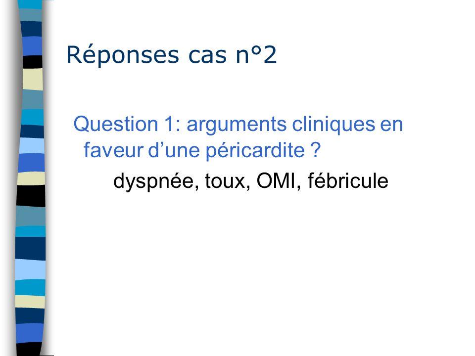 Réponses cas n°2 Question 1: arguments cliniques en faveur dune péricardite ? dyspnée, toux, OMI, fébricule