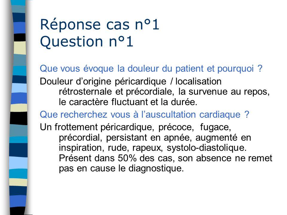 Réponse cas n°1 Question n°1 Que vous évoque la douleur du patient et pourquoi ? Douleur dorigine péricardique / localisation rétrosternale et précord