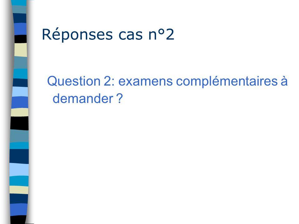 Réponses cas n°2 Question 2: examens complémentaires à demander ?
