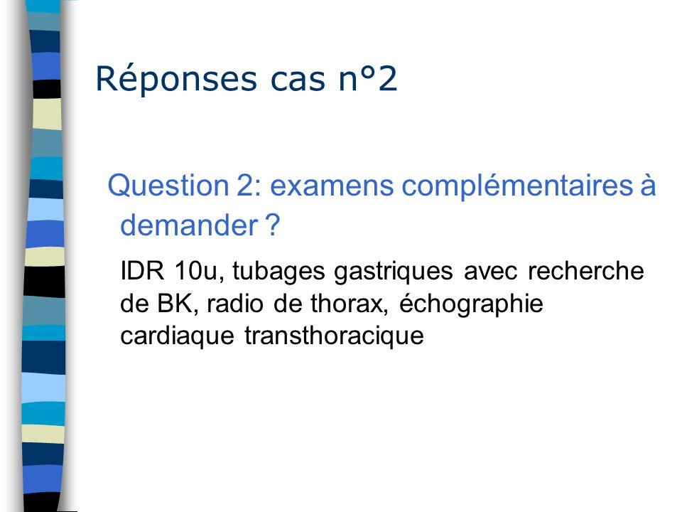 Réponses cas n°2 Question 2: examens complémentaires à demander ? IDR 10u, tubages gastriques avec recherche de BK, radio de thorax, échographie cardi