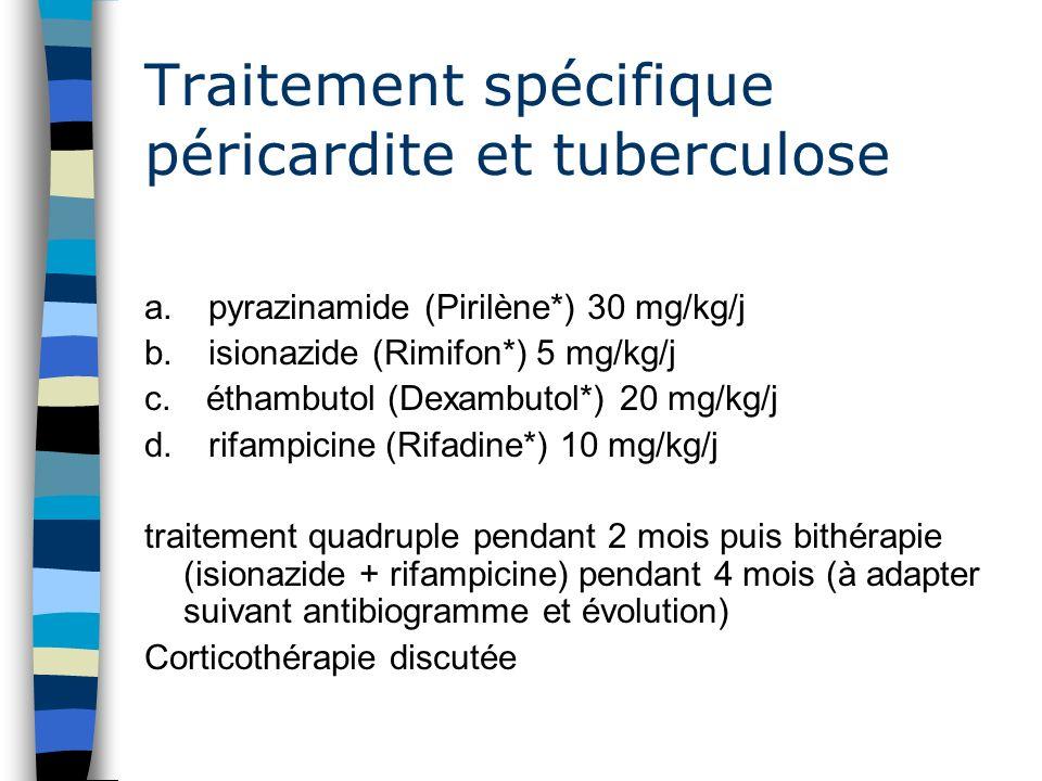 Traitement spécifique péricardite et tuberculose a. pyrazinamide (Pirilène*) 30 mg/kg/j b. isionazide (Rimifon*) 5 mg/kg/j c. éthambutol (Dexambutol*)