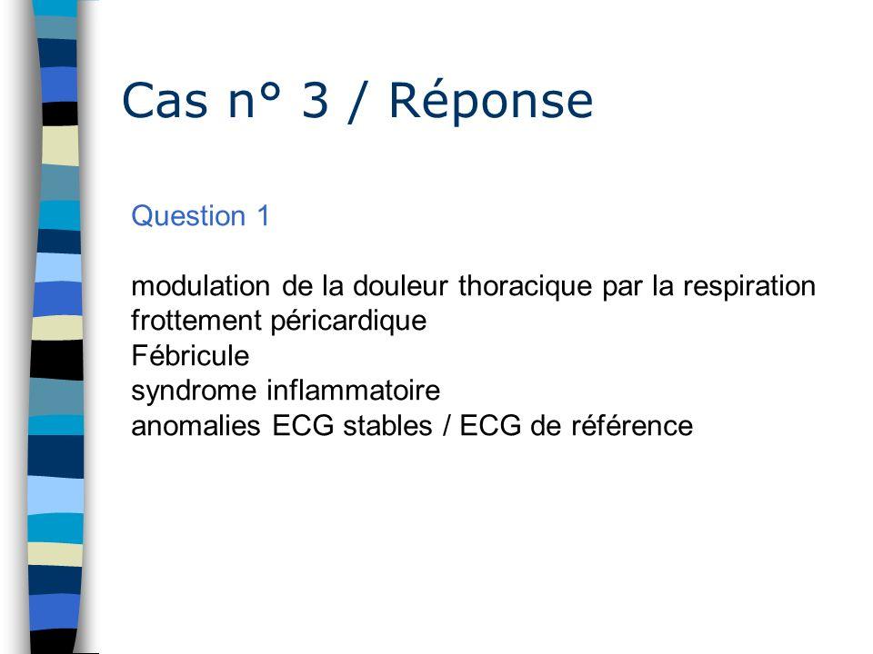 Cas n° 3 / Réponse Question 1 modulation de la douleur thoracique par la respiration frottement péricardique Fébricule syndrome inflammatoire anomalie